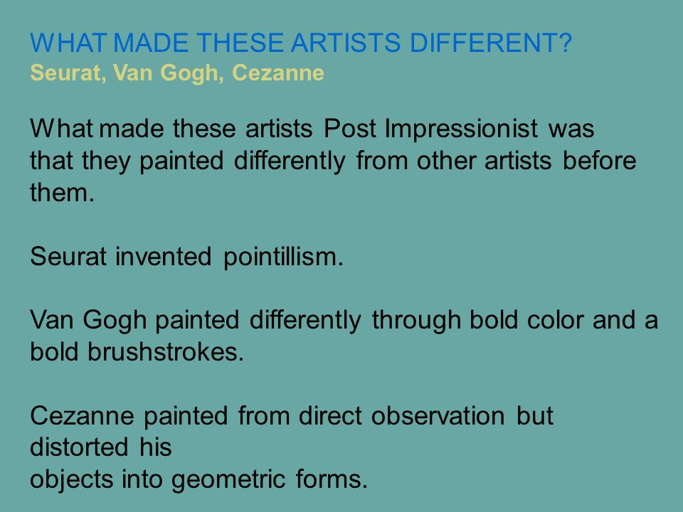 What made these artists Post Impressionist was that they painted differently from other artists before them. Seurat invented pointillism. Van Gogh pai