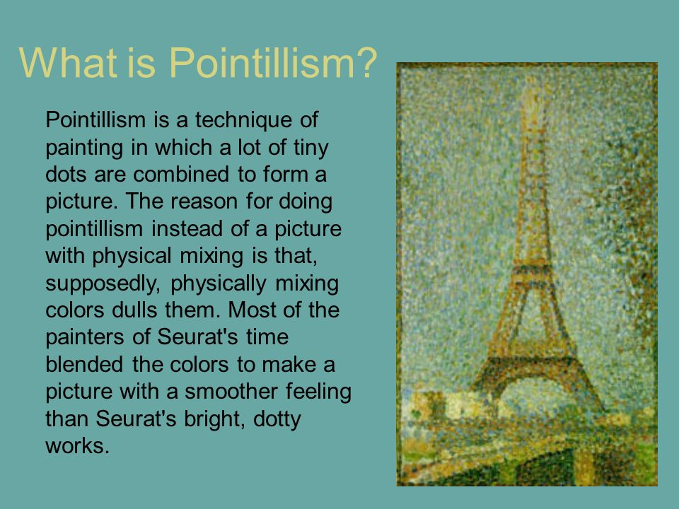 What is Pointillism? Pointillism is a technique of painting in which a lot of tiny dots are combined to form a picture. The reason for doing pointilli