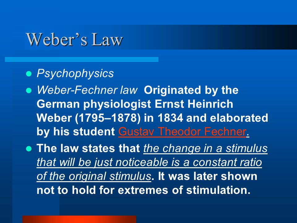 Webers Law Psychophysics Weber-Fechner law Originated by the German physiologist Ernst Heinrich Weber (1795–1878) in 1834 and elaborated by his studen