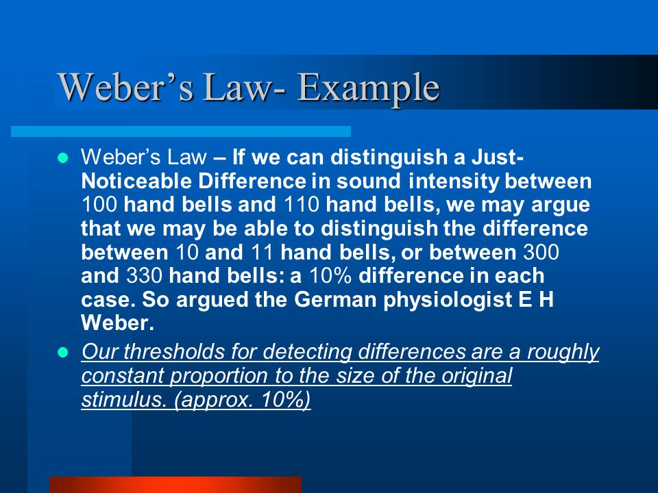 Webers Law- Example Webers Law – If we can distinguish a Just- Noticeable Difference in sound intensity between 100 hand bells and 110 hand bells, we