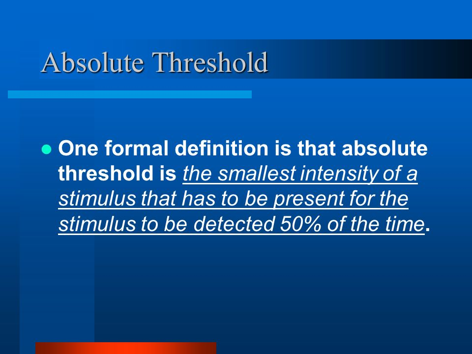 Absolute Threshold One formal definition is that absolute threshold is the smallest intensity of a stimulus that has to be present for the stimulus to