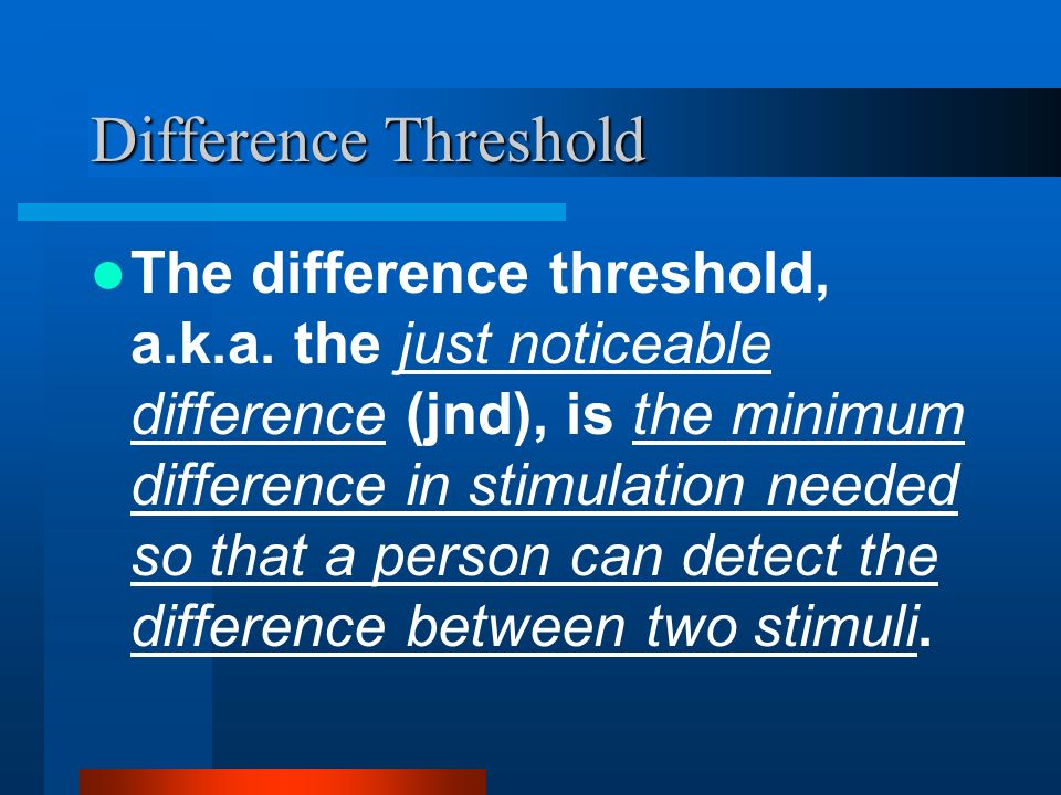 Difference Threshold The difference threshold, a.k.a. the just noticeable difference (jnd), is the minimum difference in stimulation needed so that a