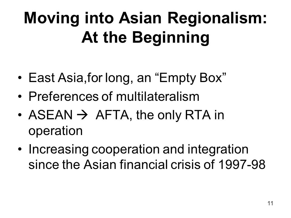 11 Moving into Asian Regionalism: At the Beginning East Asia,for long, an Empty Box Preferences of multilateralism ASEAN AFTA, the only RTA in operation Increasing cooperation and integration since the Asian financial crisis of 1997-98