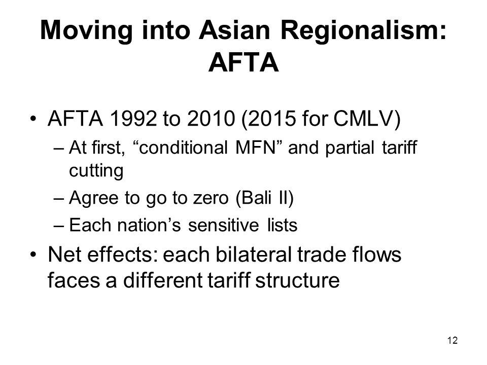 12 Moving into Asian Regionalism: AFTA AFTA 1992 to 2010 (2015 for CMLV) –At first, conditional MFN and partial tariff cutting –Agree to go to zero (Bali II) –Each nations sensitive lists Net effects: each bilateral trade flows faces a different tariff structure
