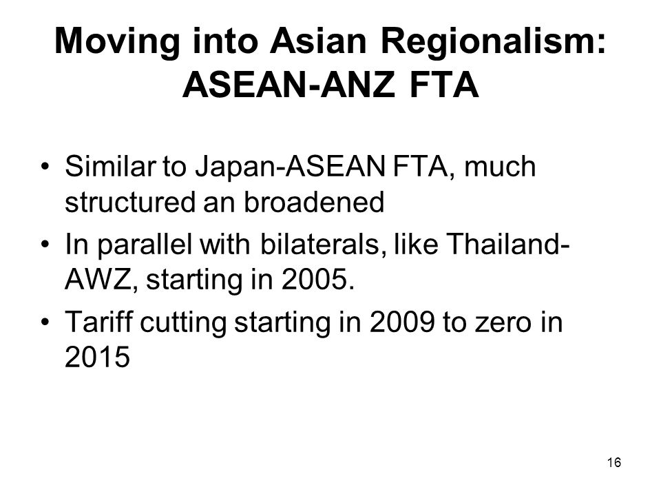 16 Moving into Asian Regionalism: ASEAN-ANZ FTA Similar to Japan-ASEAN FTA, much structured an broadened In parallel with bilaterals, like Thailand- AWZ, starting in 2005.