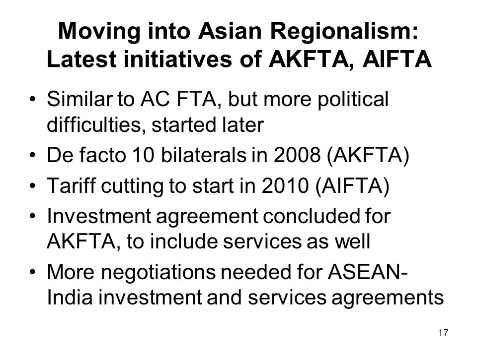 17 Moving into Asian Regionalism: Latest initiatives of AKFTA, AIFTA Similar to AC FTA, but more political difficulties, started later De facto 10 bil