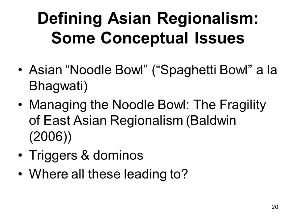 20 Defining Asian Regionalism: Some Conceptual Issues Asian Noodle Bowl (Spaghetti Bowl a la Bhagwati) Managing the Noodle Bowl: The Fragility of East Asian Regionalism (Baldwin (2006)) Triggers & dominos Where all these leading to?
