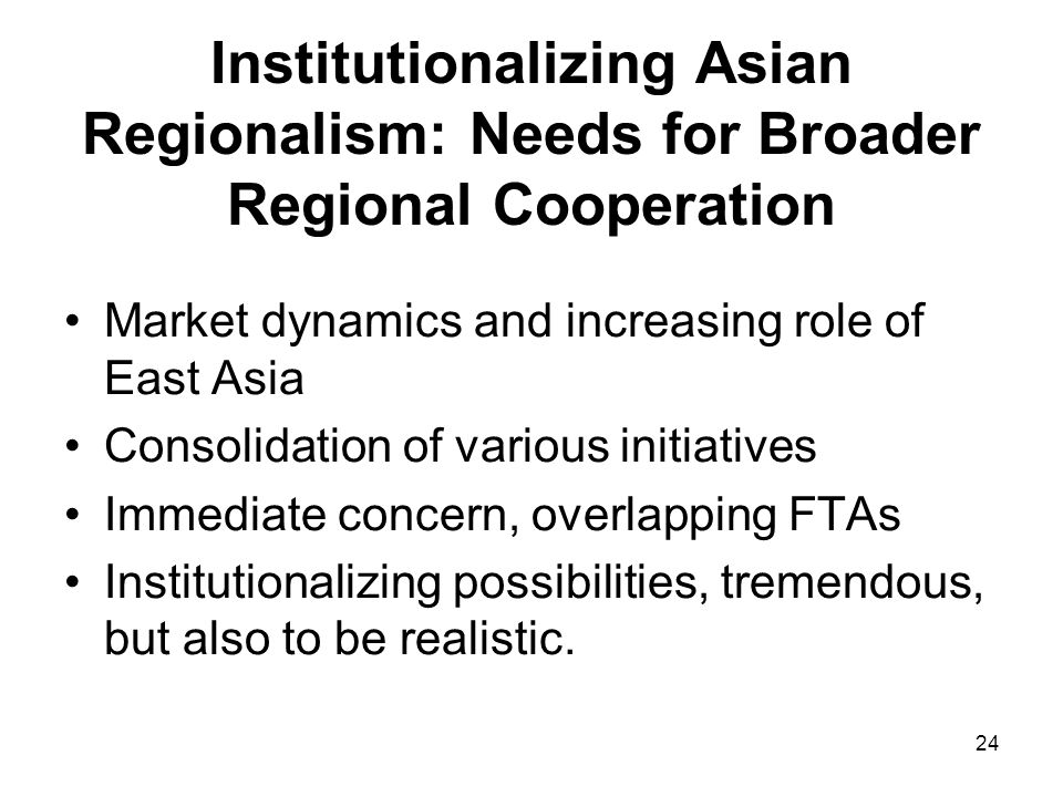 24 Institutionalizing Asian Regionalism: Needs for Broader Regional Cooperation Market dynamics and increasing role of East Asia Consolidation of various initiatives Immediate concern, overlapping FTAs Institutionalizing possibilities, tremendous, but also to be realistic.