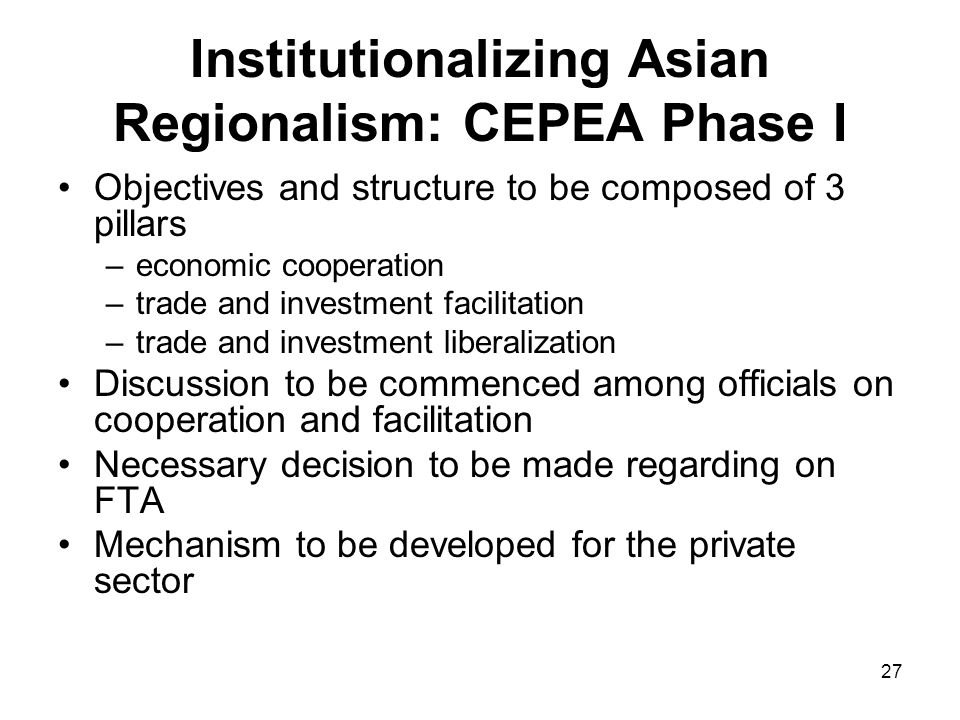27 Institutionalizing Asian Regionalism: CEPEA Phase I Objectives and structure to be composed of 3 pillars –economic cooperation –trade and investmen