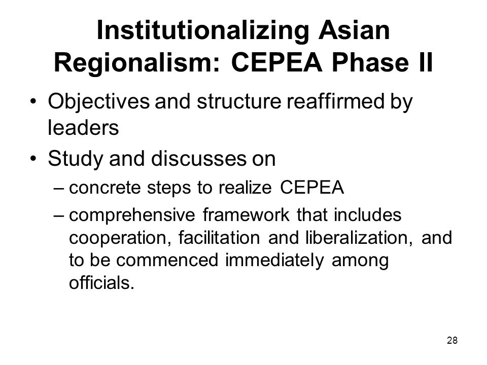 28 Institutionalizing Asian Regionalism: CEPEA Phase II Objectives and structure reaffirmed by leaders Study and discusses on –concrete steps to realize CEPEA –comprehensive framework that includes cooperation, facilitation and liberalization, and to be commenced immediately among officials.