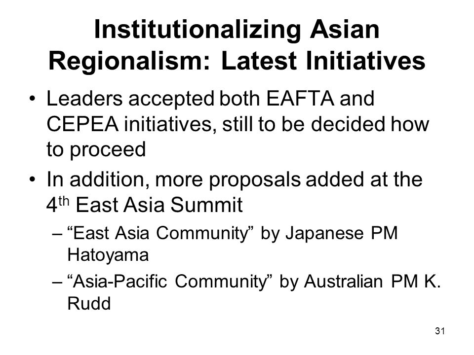 31 Institutionalizing Asian Regionalism: Latest Initiatives Leaders accepted both EAFTA and CEPEA initiatives, still to be decided how to proceed In a