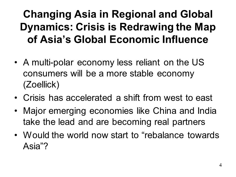 4 Changing Asia in Regional and Global Dynamics: Crisis is Redrawing the Map of Asias Global Economic Influence A multi-polar economy less reliant on the US consumers will be a more stable economy (Zoellick) Crisis has accelerated a shift from west to east Major emerging economies like China and India take the lead and are becoming real partners Would the world now start to rebalance towards Asia?