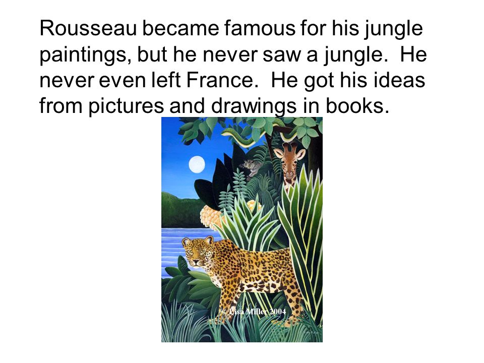 Rousseau became famous for his jungle paintings, but he never saw a jungle.