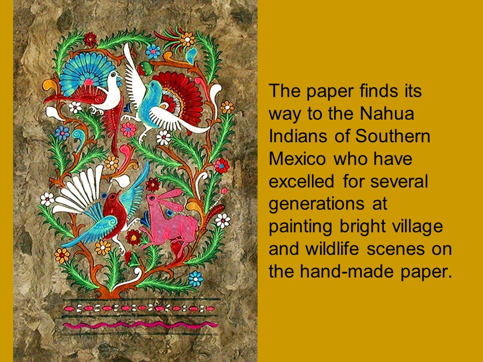 The paper finds its way to the Nahua Indians of Southern Mexico who have excelled for several generations at painting bright village and wildlife scen