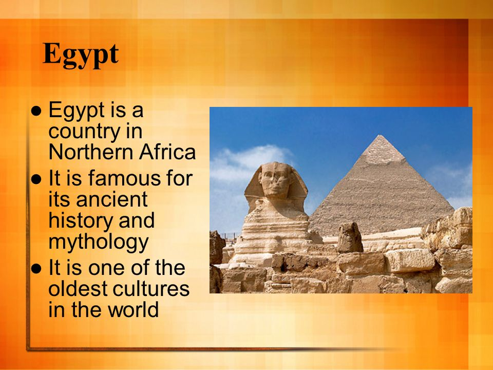 Egypt Egypt is a country in Northern Africa It is famous for its ancient history and mythology It is one of the oldest cultures in the world