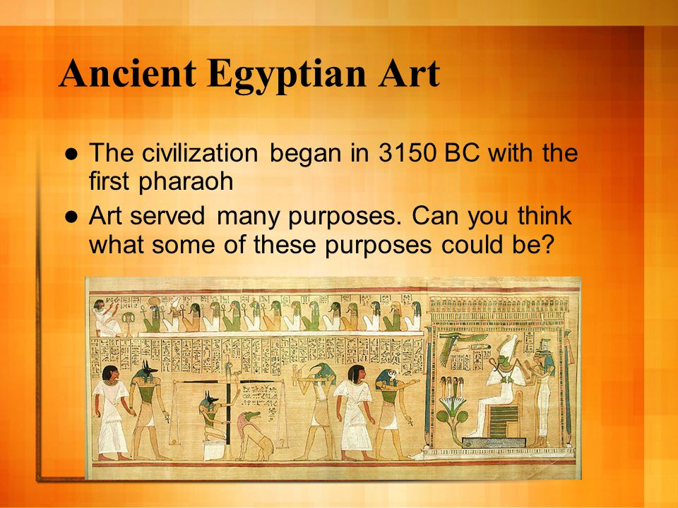 Ancient Egyptian Art The civilization began in 3150 BC with the first pharaoh Art served many purposes.