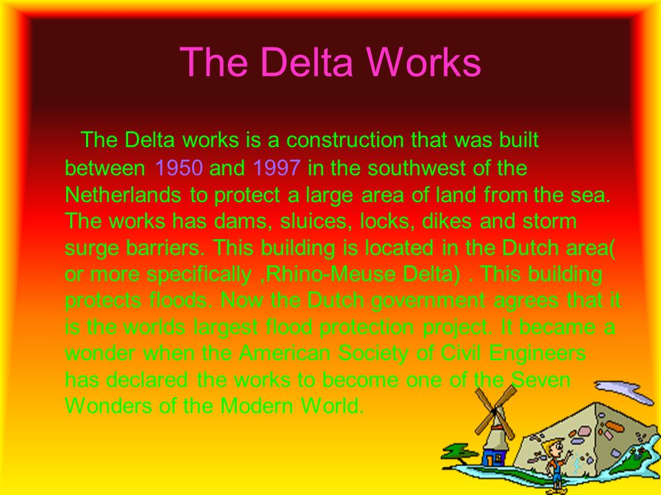 The Delta Works The Delta works is a construction that was built between 1950 and 1997 in the southwest of the Netherlands to protect a large area of land from the sea.
