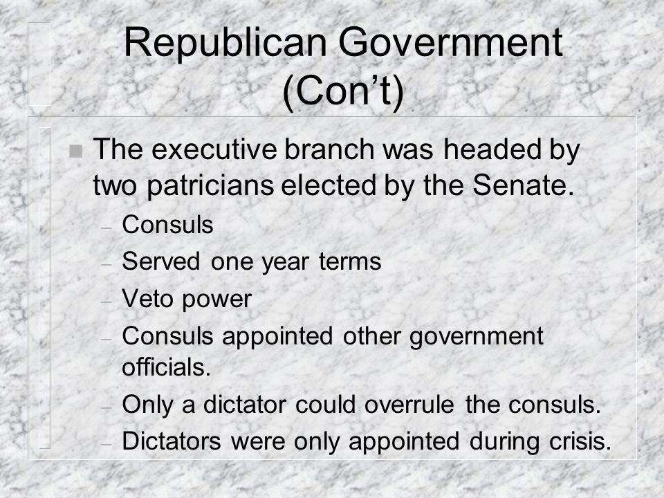 Republican Government (Cont) n The executive branch was headed by two patricians elected by the Senate.
