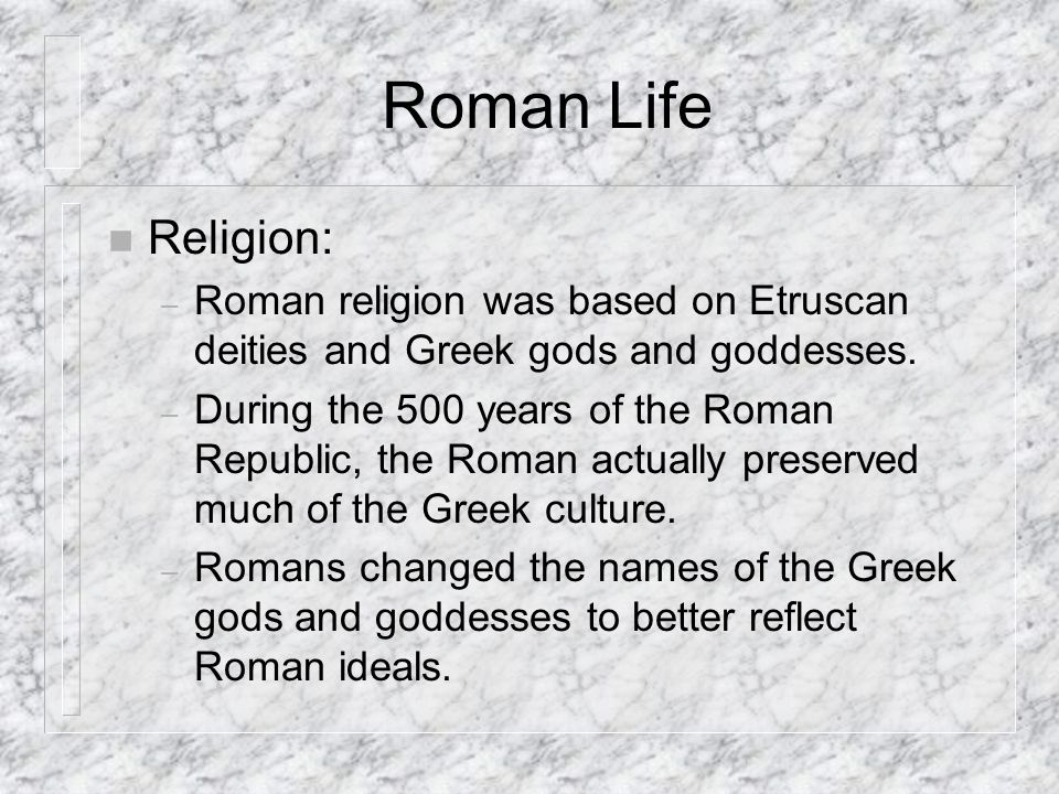 Roman Life n Religion: – Roman religion was based on Etruscan deities and Greek gods and goddesses.