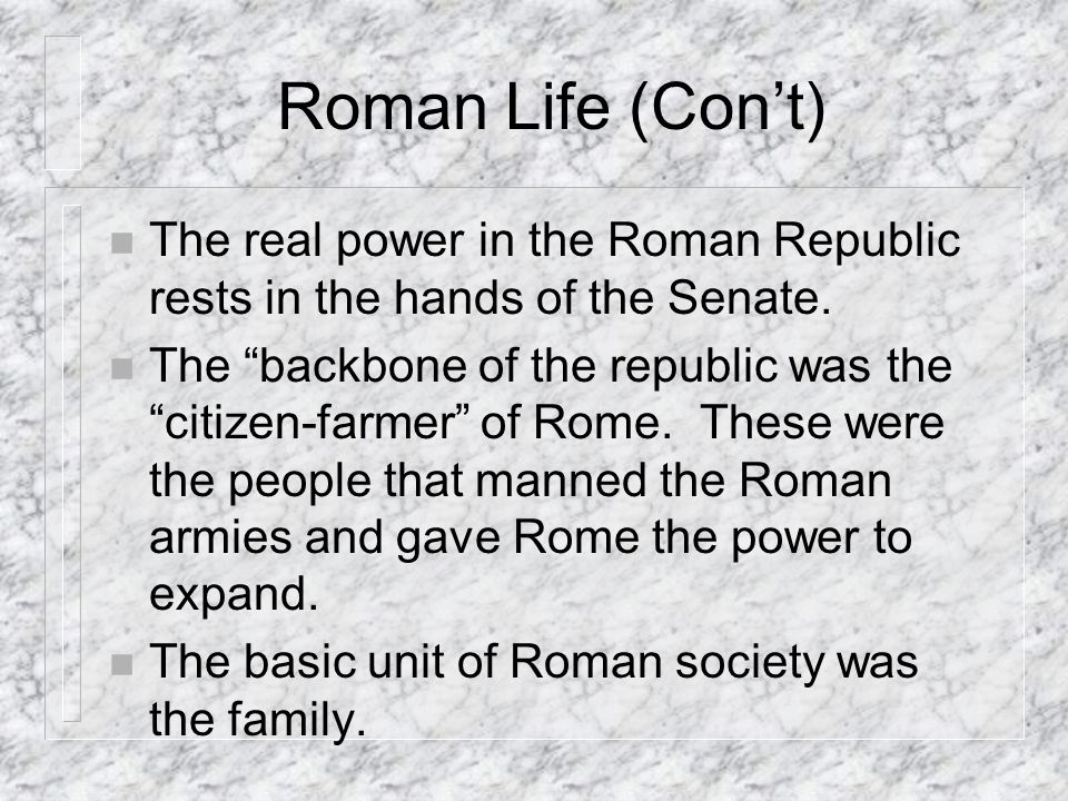 Roman Life (Cont) n The real power in the Roman Republic rests in the hands of the Senate.