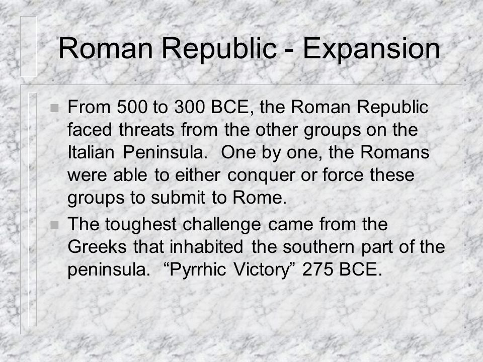 Roman Republic - Expansion n From 500 to 300 BCE, the Roman Republic faced threats from the other groups on the Italian Peninsula.