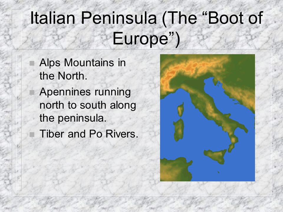 Italian Peninsula (The Boot of Europe) n Alps Mountains in the North.