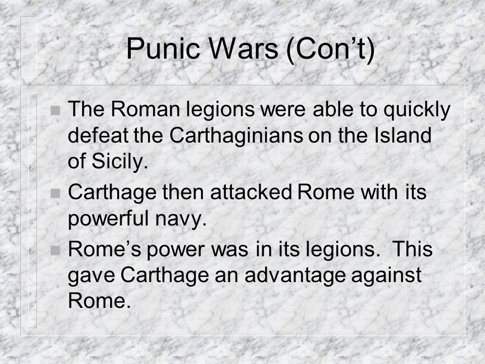 Punic Wars (Cont) n The Roman legions were able to quickly defeat the Carthaginians on the Island of Sicily.