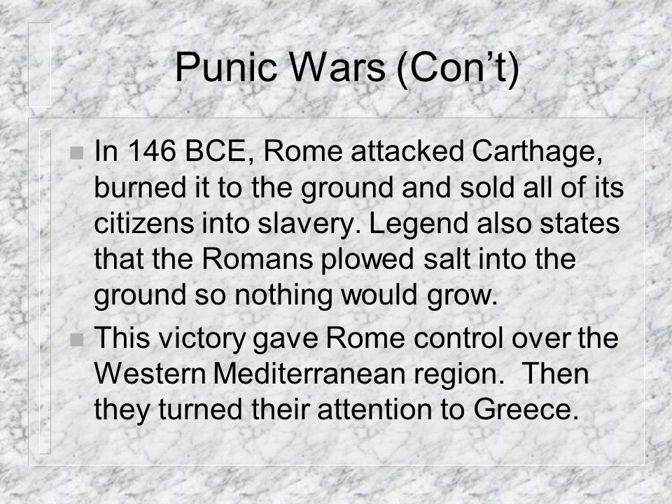 Punic Wars (Cont) n In 146 BCE, Rome attacked Carthage, burned it to the ground and sold all of its citizens into slavery.