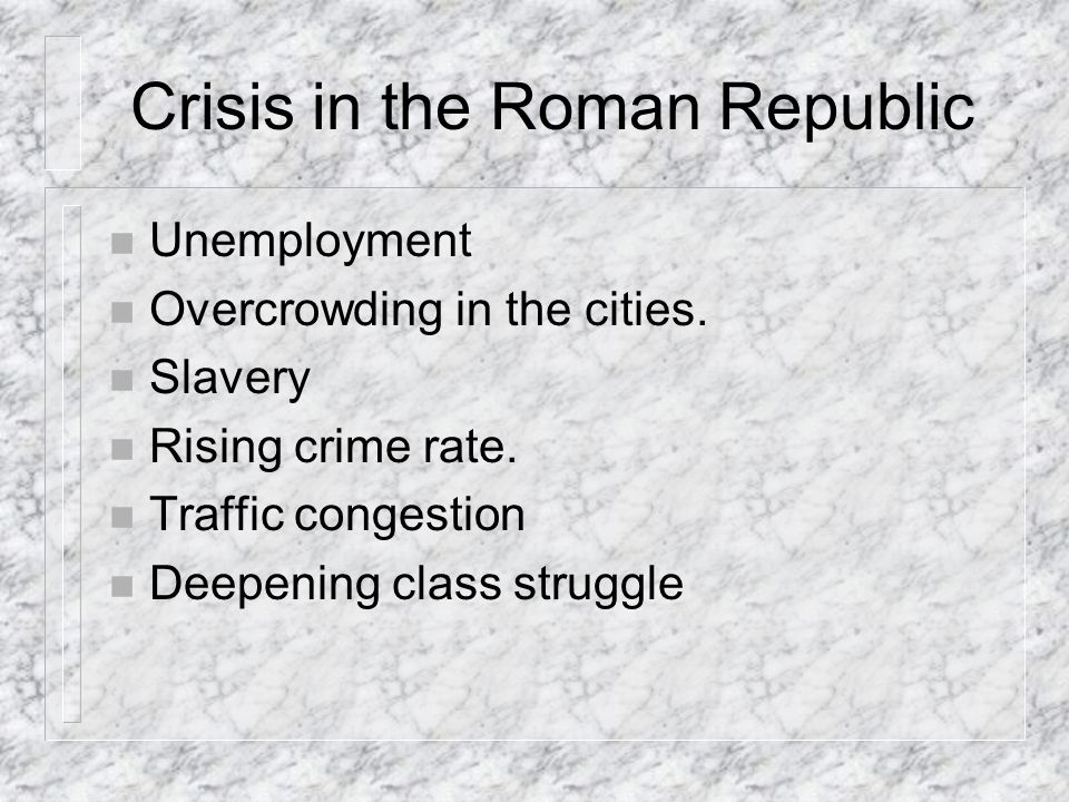 Crisis in the Roman Republic n Unemployment n Overcrowding in the cities.