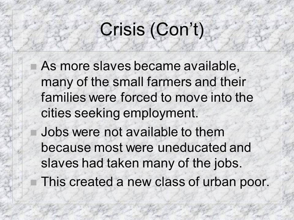 Crisis (Cont) n As more slaves became available, many of the small farmers and their families were forced to move into the cities seeking employment.