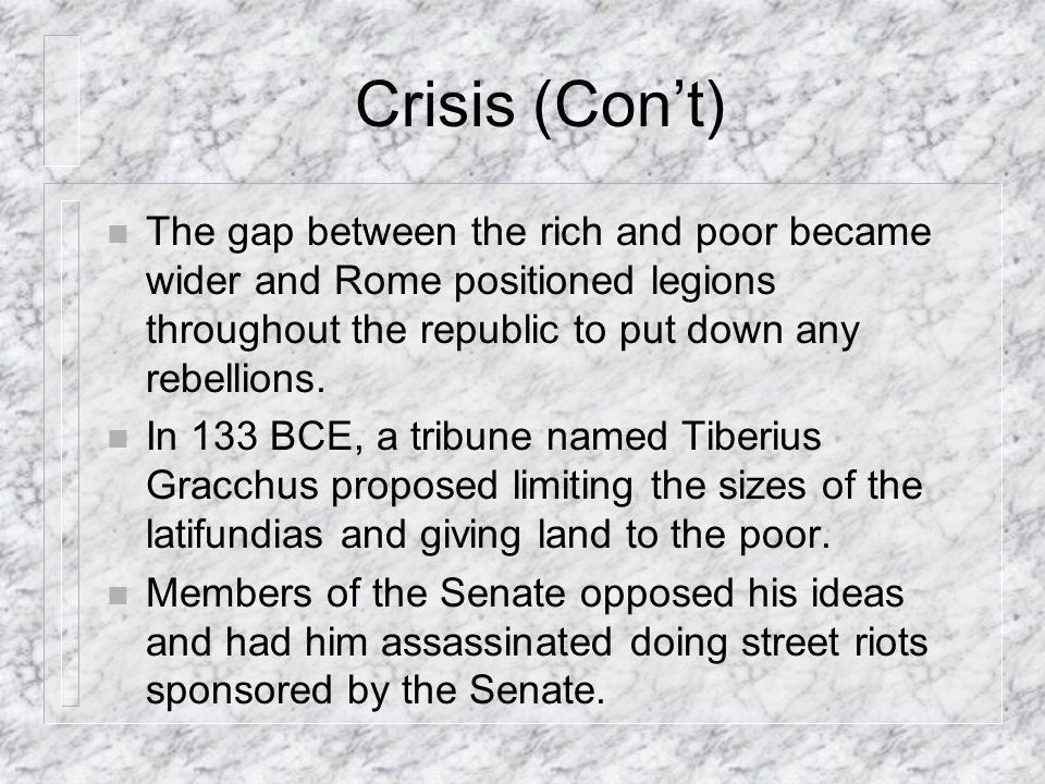 Crisis (Cont) n The gap between the rich and poor became wider and Rome positioned legions throughout the republic to put down any rebellions.