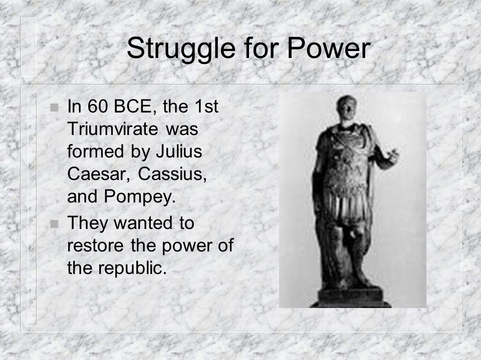 Struggle for Power n In 60 BCE, the 1st Triumvirate was formed by Julius Caesar, Cassius, and Pompey.