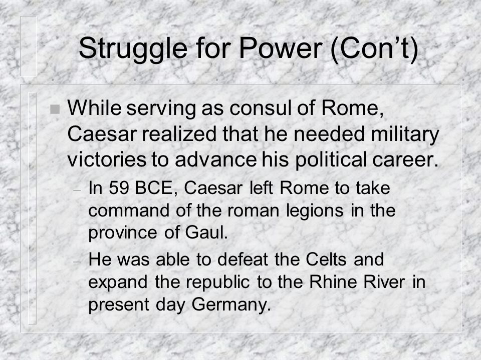 Struggle for Power (Cont) n While serving as consul of Rome, Caesar realized that he needed military victories to advance his political career.