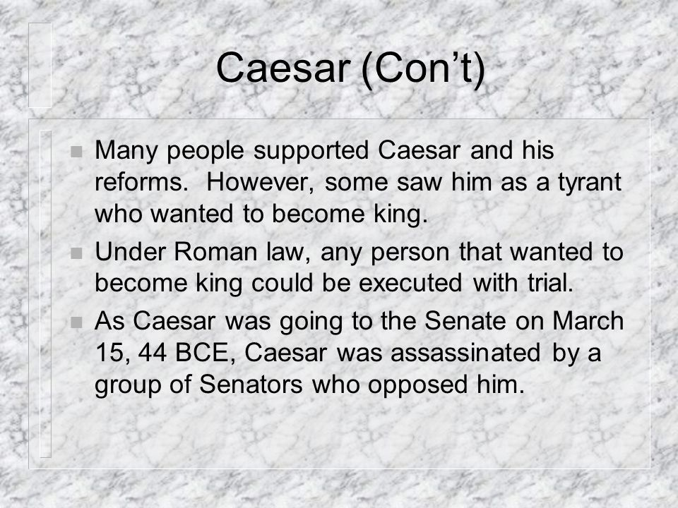 Caesar (Cont) n Many people supported Caesar and his reforms.
