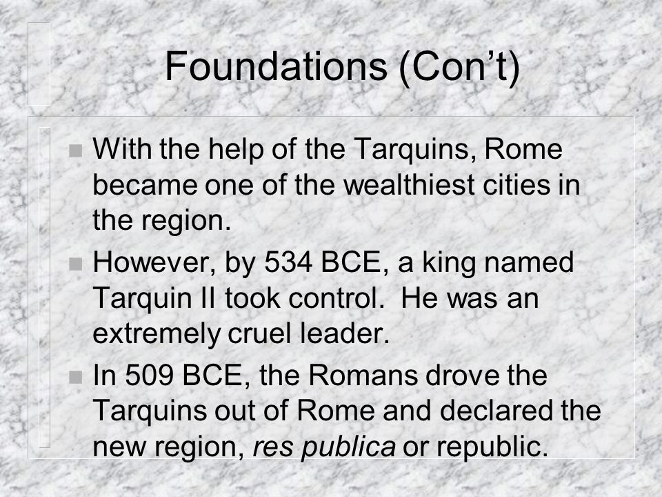 Foundations (Cont) n With the help of the Tarquins, Rome became one of the wealthiest cities in the region.