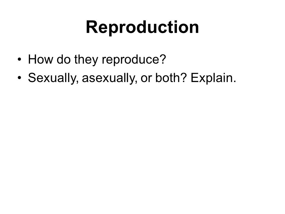 Reproduction How do they reproduce? Sexually, asexually, or both? Explain.