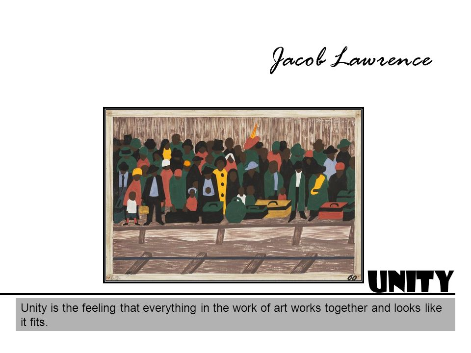 Jacob Lawrence Unity Unity is the feeling that everything in the work of art works together and looks like it fits.