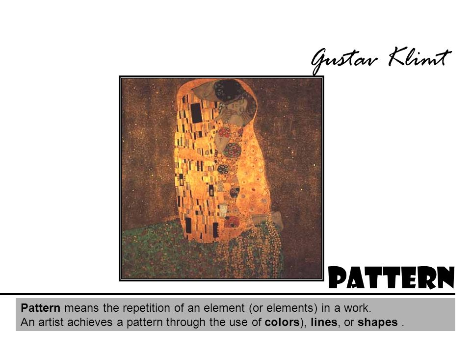 Gustav Klimt Pattern Pattern means the repetition of an element (or elements) in a work. An artist achieves a pattern through the use of colors), line