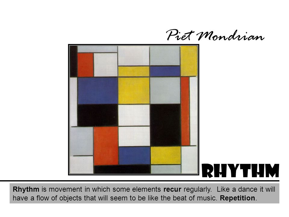 Piet Mondrian Rhythm Rhythm is movement in which some elements recur regularly. Like a dance it will have a flow of objects that will seem to be like