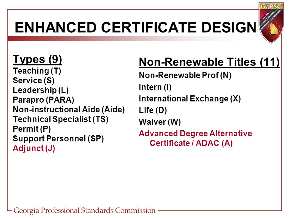 ENHANCED CERTIFICATE DESIGN Types (9) Teaching (T) Service (S) Leadership (L) Parapro (PARA) Non-instructional Aide (Aide) Technical Specialist (TS) Permit (P) Support Personnel (SP) Adjunct (J) Non-Renewable Titles (11) Non-Renewable Prof (N) Intern (I) International Exchange (X) Life (D) Waiver (W) Advanced Degree Alternative Certificate / ADAC (A) Core Academic (CA) Clinical Practice (CP) One Year Supervised Practicum (O) Non-Renewable Non-Professional (NN) ** Non-Renewable Perf-Based (NP) ** Modifies Leadership Type ONLY