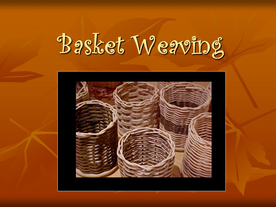 Brief History of Basket Weaving Basket making is among the earliest of human-made objects.