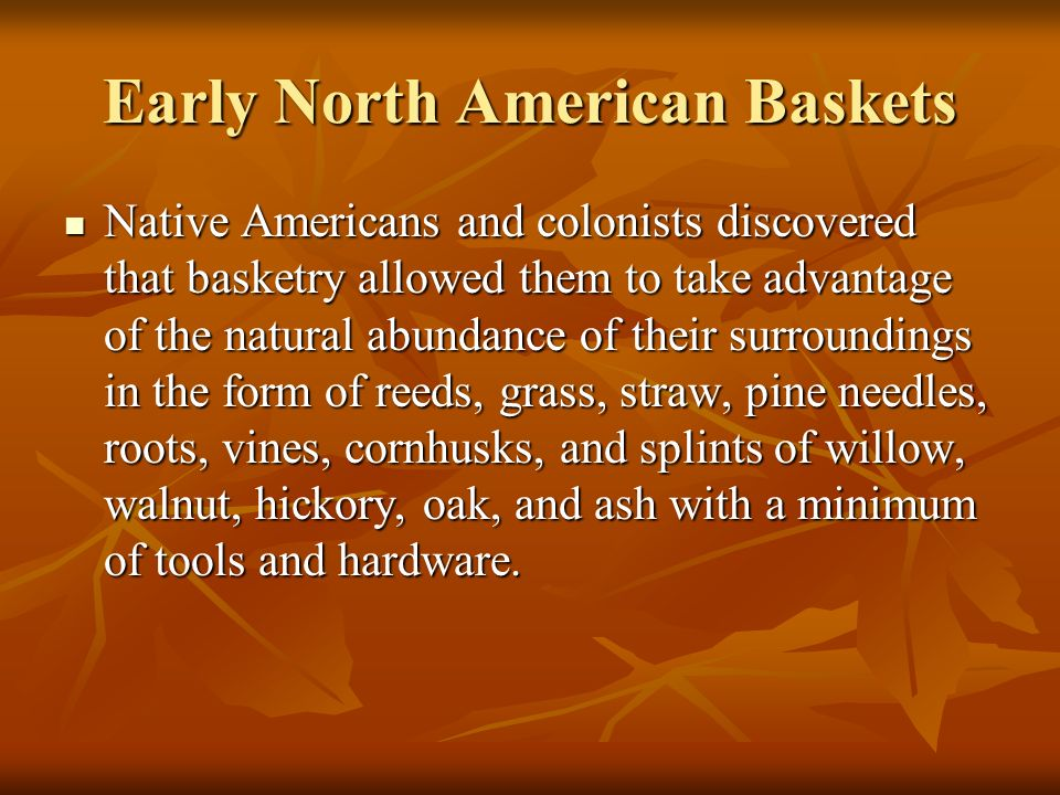 Early North American Baskets Native Americans and colonists discovered that basketry allowed them to take advantage of the natural abundance of their