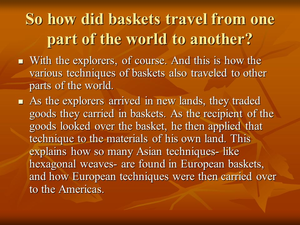 So how did baskets travel from one part of the world to another? With the explorers, of course. And this is how the various techniques of baskets also