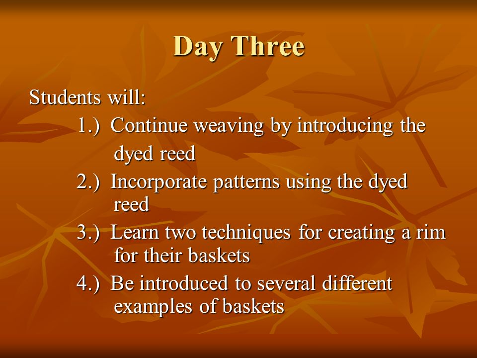 Day Three Students will: 1.) Continue weaving by introducing the dyed reed dyed reed 2.) Incorporate patterns using the dyed reed 3.) Learn two techni