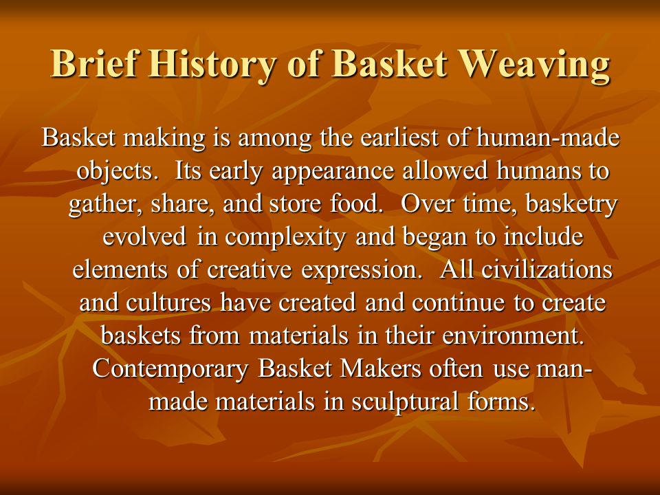 Brief History of Basket Weaving Basket making is among the earliest of human-made objects. Its early appearance allowed humans to gather, share, and s