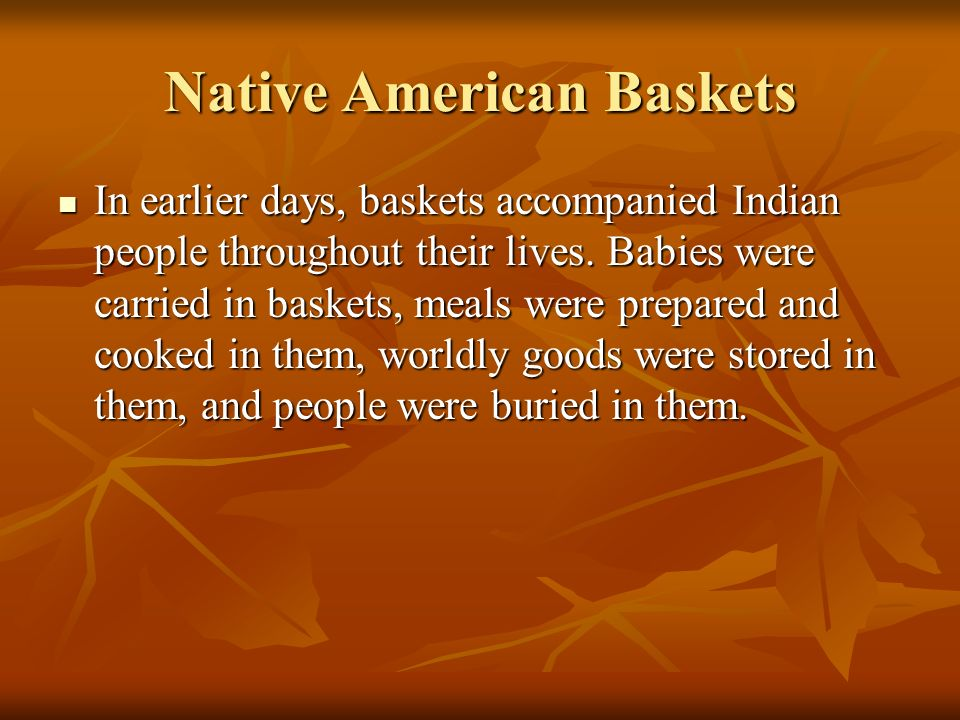 In earlier days, baskets accompanied Indian people throughout their lives. Babies were carried in baskets, meals were prepared and cooked in them, wor
