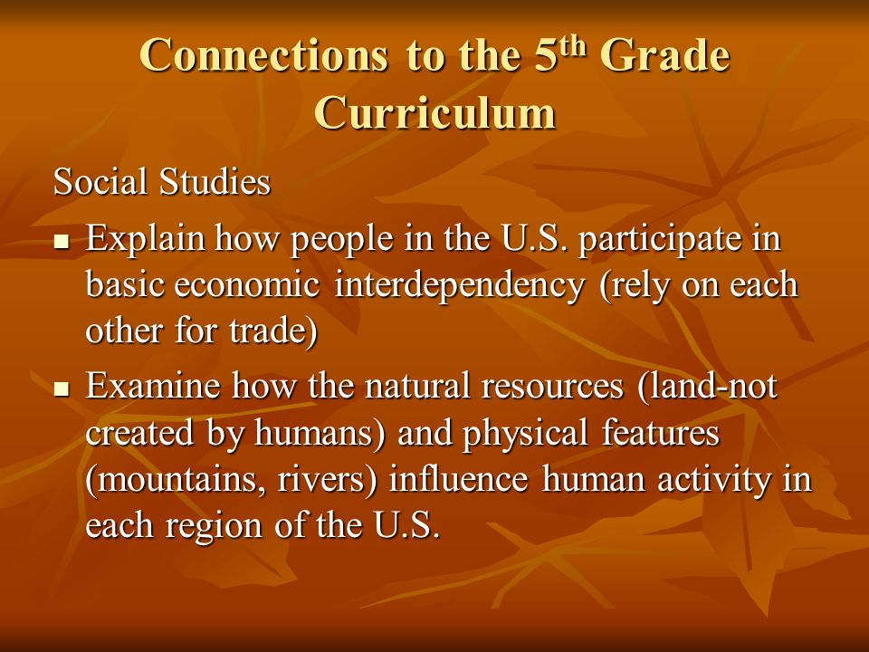 Connections to the 5 th Grade Curriculum Social Studies Explain how people in the U.S. participate in basic economic interdependency (rely on each oth