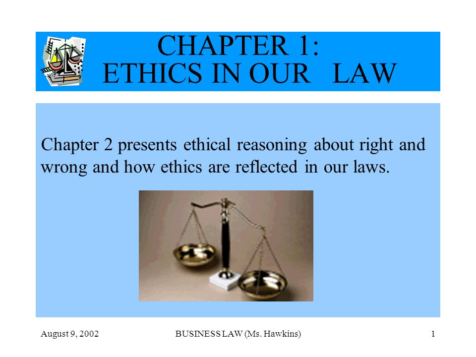 August 9, 2002BUSINESS LAW (Ms. Hawkins)1 CHAPTER 1: ETHICS IN OUR LAW Chapter 2 presents ethical reasoning about right and wrong and how ethics are r