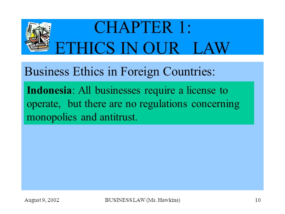 August 9, 2002BUSINESS LAW (Ms. Hawkins)10 CHAPTER 1: ETHICS IN OUR LAW Business Ethics in Foreign Countries: Indonesia: All businesses require a lice