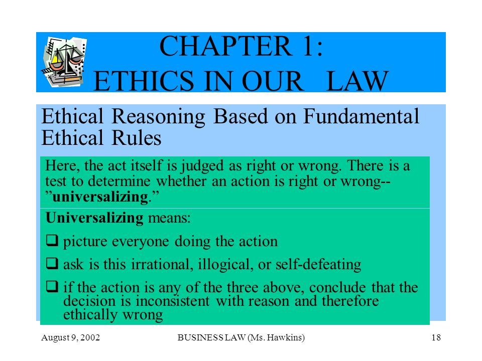 August 9, 2002BUSINESS LAW (Ms. Hawkins)18 CHAPTER 1: ETHICS IN OUR LAW Ethical Reasoning Based on Fundamental Ethical Rules Here, the act itself is j